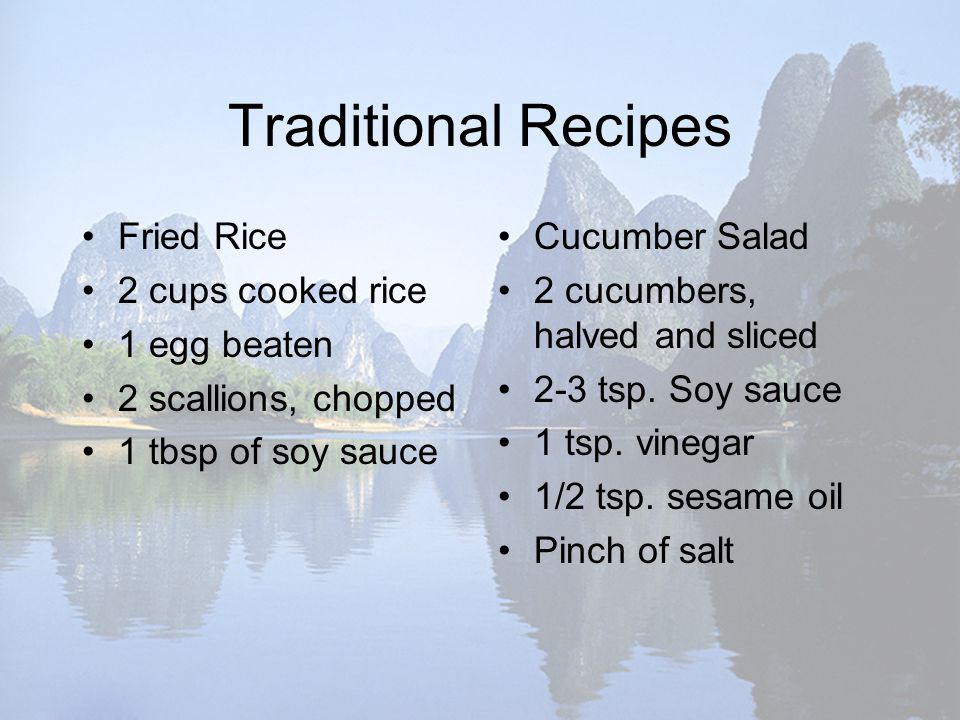 Traditional Recipes Fried Rice 2 cups cooked rice 1 egg beaten 2 scallions, chopped 1 tbsp of soy sauce Cucumber Salad 2 cucumbers, halved and sliced 2-3 tsp.