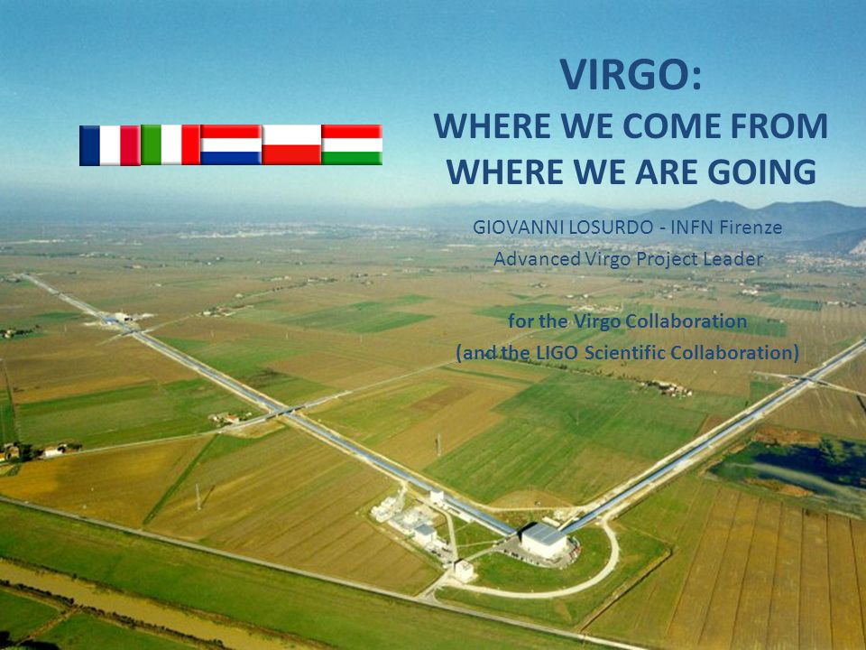 VIRGO: WHERE WE COME FROM WHERE WE ARE GOING GIOVANNI LOSURDO - INFN Firenze Advanced Virgo Project Leader for the Virgo Collaboration (and the LIGO Scientific Collaboration)