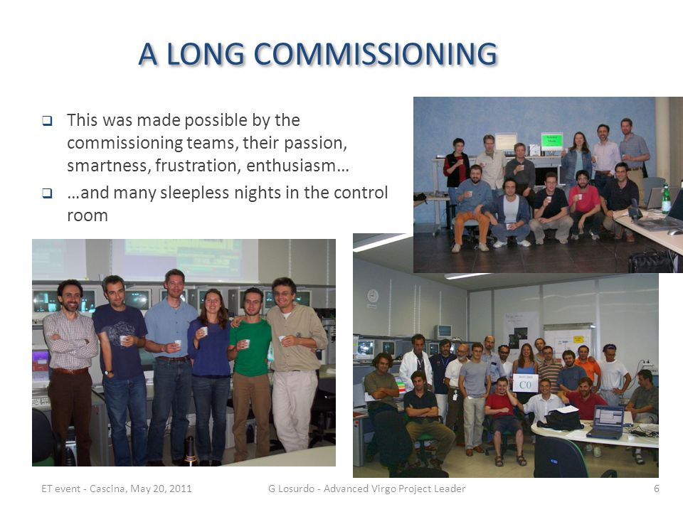 A LONG COMMISSIONING  This was made possible by the commissioning teams, their passion, smartness, frustration, enthusiasm…  …and many sleepless nights in the control room ET event - Cascina, May 20, 2011G Losurdo - Advanced Virgo Project Leader6