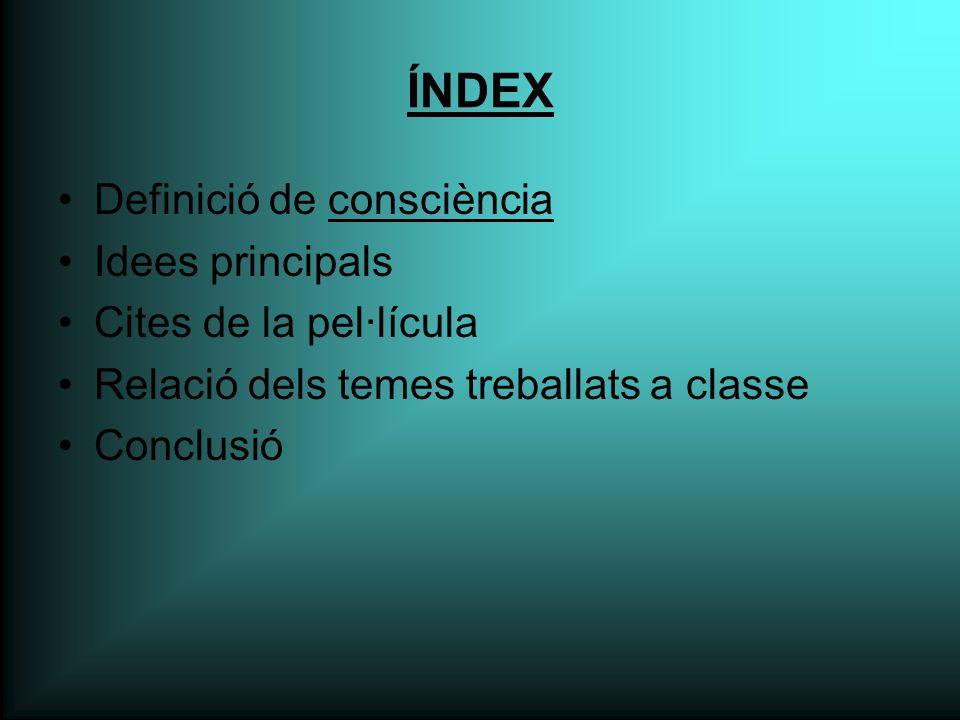 ÍNDEX Definició de consciència Idees principals Cites de la pel·lícula Relació dels temes treballats a classe Conclusió