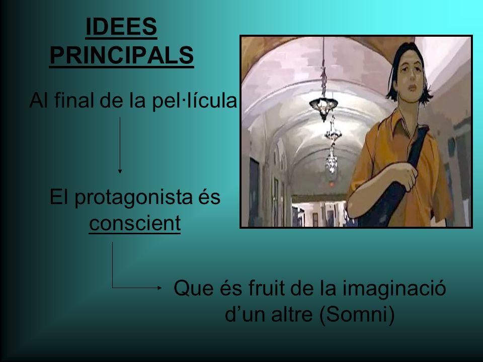 IDEES PRINCIPALS Al final de la pel·lícula El protagonista és conscient Que és fruit de la imaginació d'un altre (Somni)