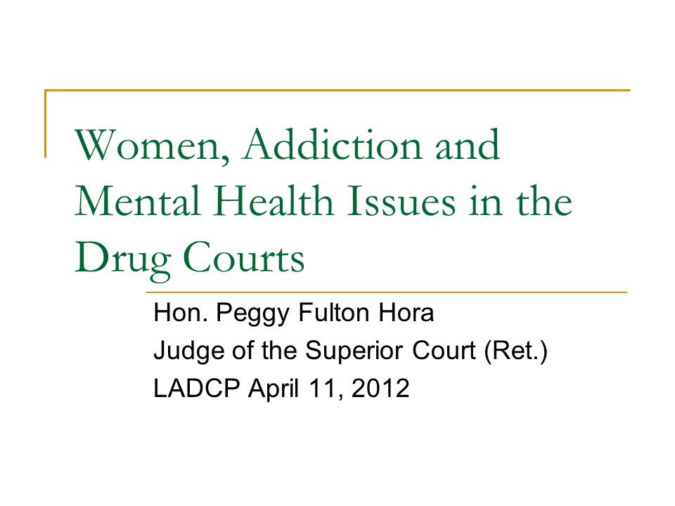 Women, Addiction and Mental Health Issues in the Drug Courts Hon.