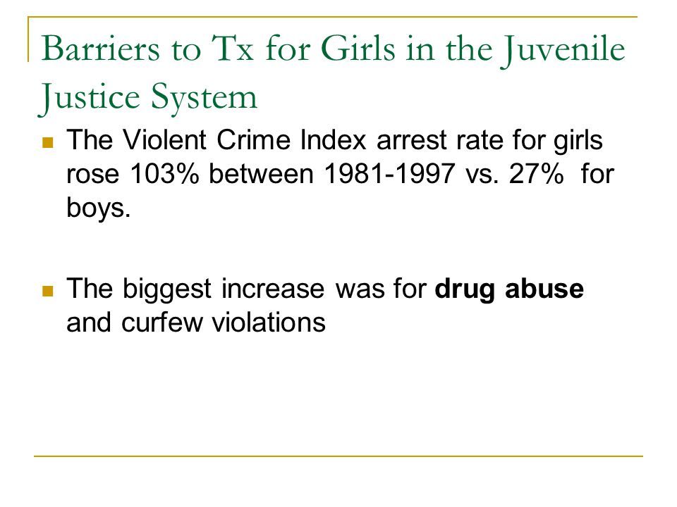 Barriers to Tx for Girls in the Juvenile Justice System The Violent Crime Index arrest rate for girls rose 103% between 1981-1997 vs.