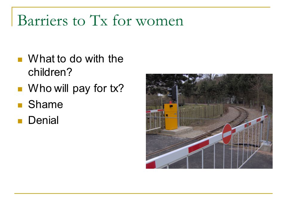 Barriers to Tx for women What to do with the children Who will pay for tx Shame Denial