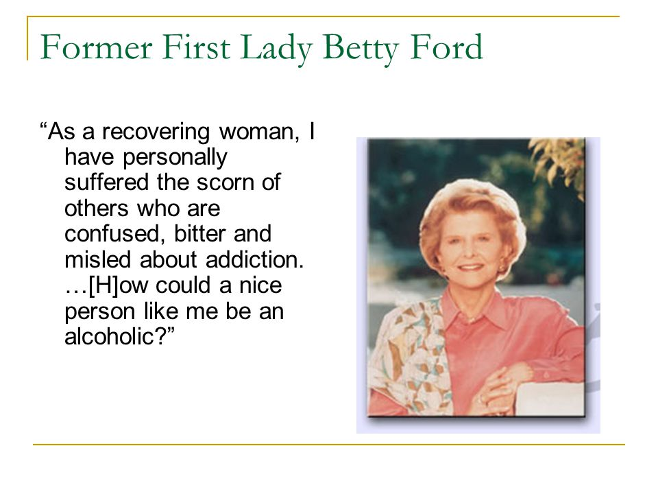 Former First Lady Betty Ford As a recovering woman, I have personally suffered the scorn of others who are confused, bitter and misled about addiction.