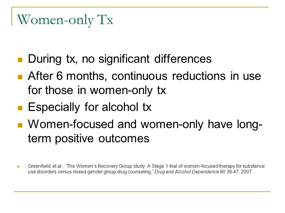 Women-only Tx During tx, no significant differences After 6 months, continuous reductions in use for those in women-only tx Especially for alcohol tx Women-focused and women-only have long- term positive outcomes Greenfield, et al., The Women's Recovery Group study: A Stage 1 trial of women-focused therapy for substance use disorders versus mixed-gender group drug counseling, Drug and Alcohol Dependence 90:39-47, 2007