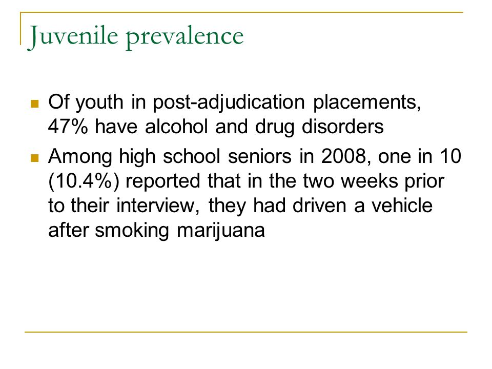 Juvenile prevalence Of youth in post-adjudication placements, 47% have alcohol and drug disorders Among high school seniors in 2008, one in 10 (10.4%) reported that in the two weeks prior to their interview, they had driven a vehicle after smoking marijuana