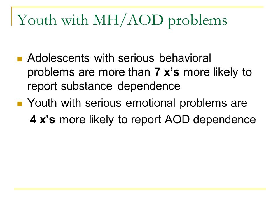 Youth with MH/AOD problems Adolescents with serious behavioral problems are more than 7 x's more likely to report substance dependence Youth with serious emotional problems are 4 x's more likely to report AOD dependence