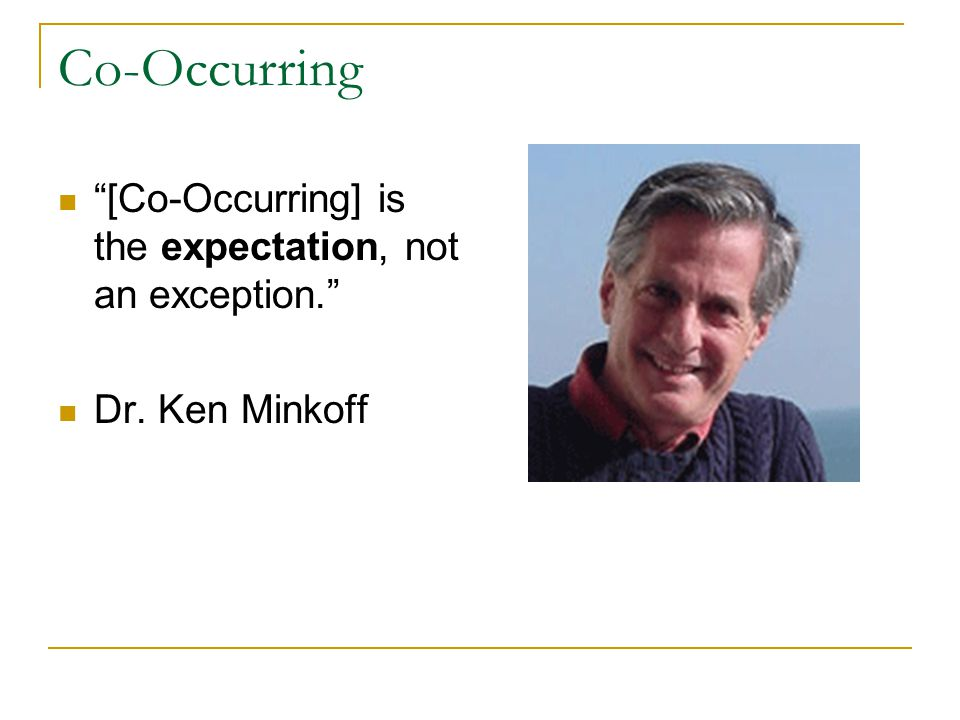 Co-Occurring [Co-Occurring] is the expectation, not an exception. Dr. Ken Minkoff