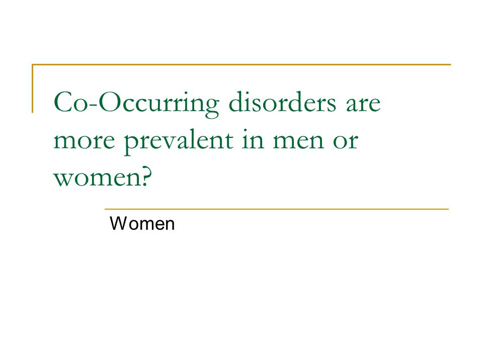 Co-Occurring disorders are more prevalent in men or women Women