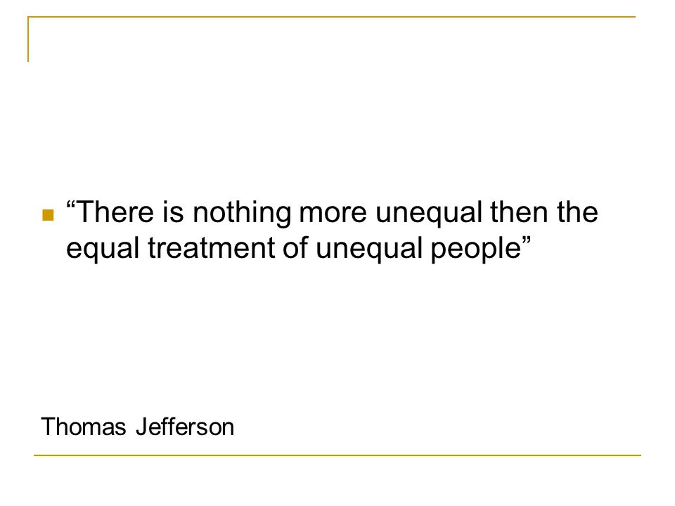 There is nothing more unequal then the equal treatment of unequal people Thomas Jefferson