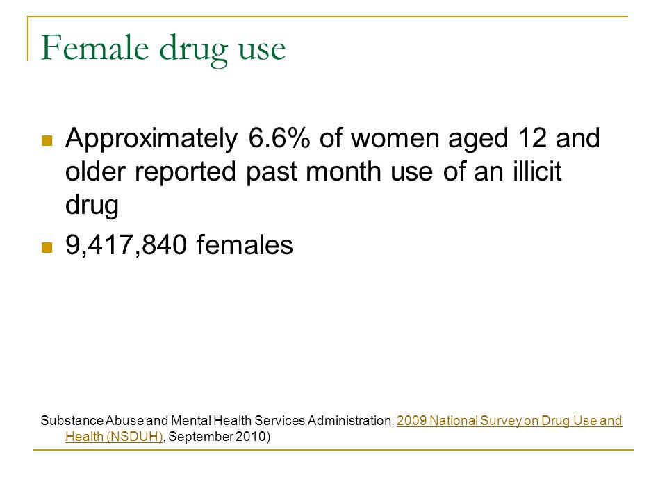 Female drug use Approximately 6.6% of women aged 12 and older reported past month use of an illicit drug 9,417,840 females Substance Abuse and Mental Health Services Administration, 2009 National Survey on Drug Use and Health (NSDUH), September 2010)2009 National Survey on Drug Use and Health (NSDUH)