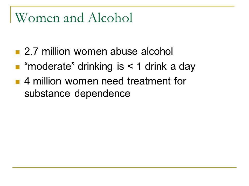 Women and Alcohol 2.7 million women abuse alcohol moderate drinking is < 1 drink a day 4 million women need treatment for substance dependence