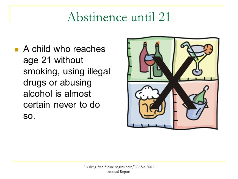 Abstinence until 21 A child who reaches age 21 without smoking, using illegal drugs or abusing alcohol is almost certain never to do so.
