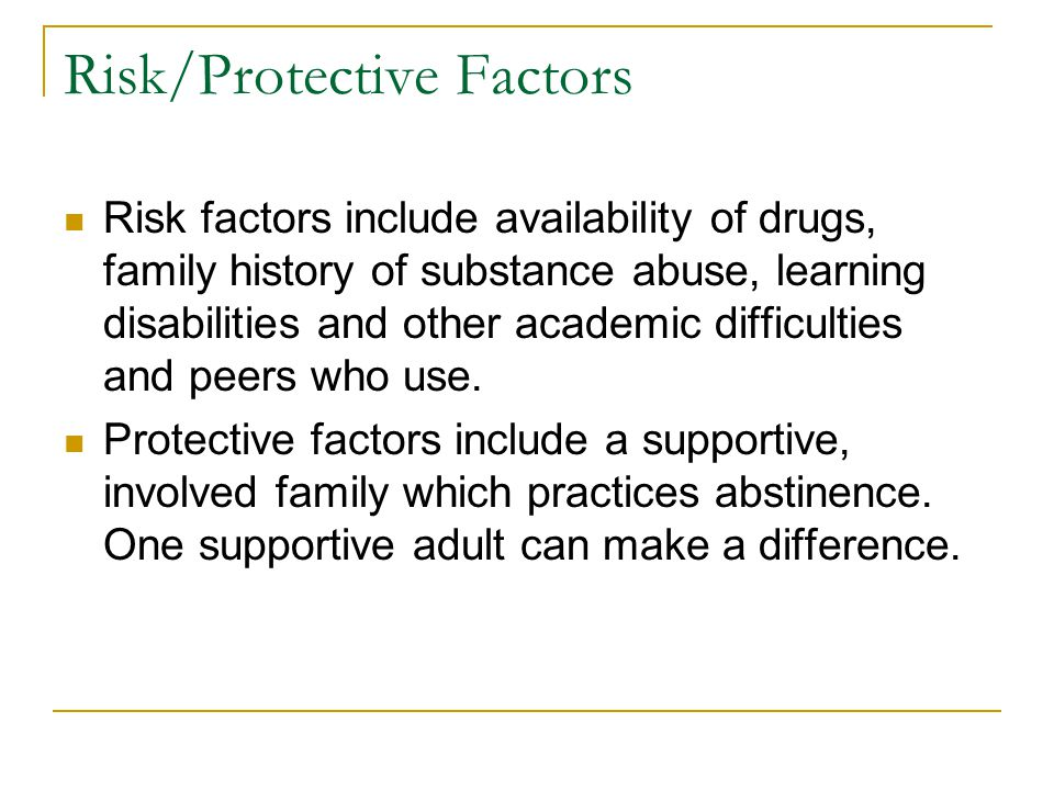 Risk/Protective Factors Risk factors include availability of drugs, family history of substance abuse, learning disabilities and other academic difficulties and peers who use.