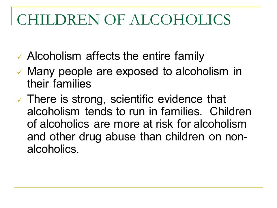 CHILDREN OF ALCOHOLICS Alcoholism affects the entire family Many people are exposed to alcoholism in their families There is strong, scientific evidence that alcoholism tends to run in families.