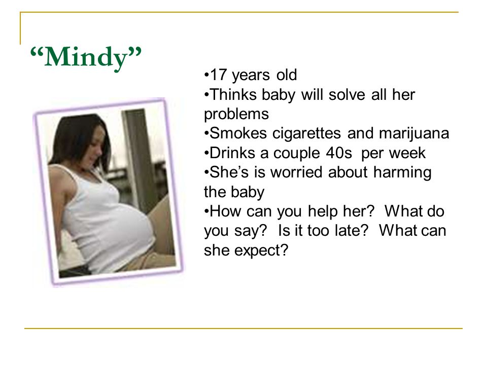 Mindy 17 years old Thinks baby will solve all her problems Smokes cigarettes and marijuana Drinks a couple 40s per week She's is worried about harming the baby How can you help her.