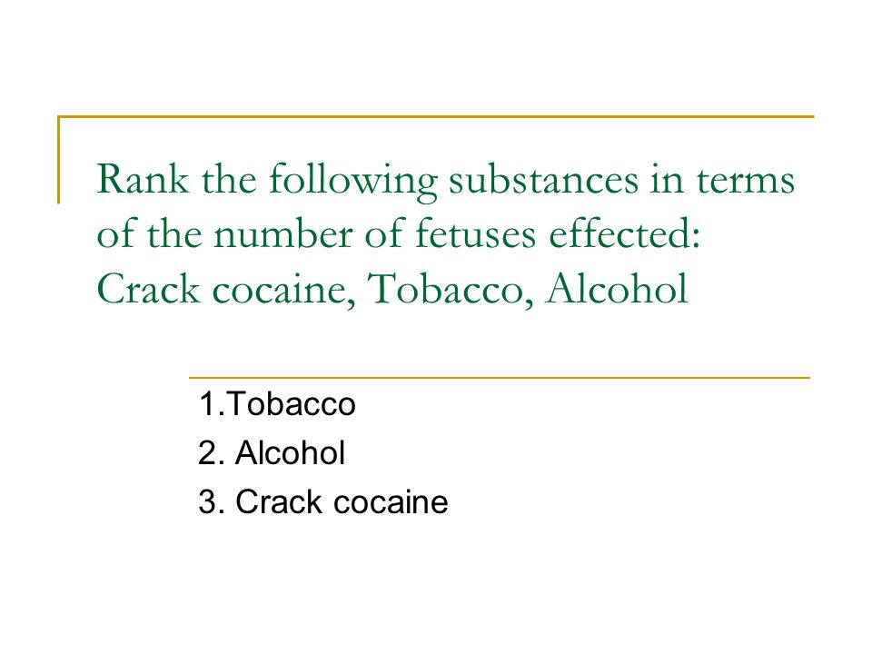 Rank the following substances in terms of the number of fetuses effected: Crack cocaine, Tobacco, Alcohol 1.Tobacco 2.