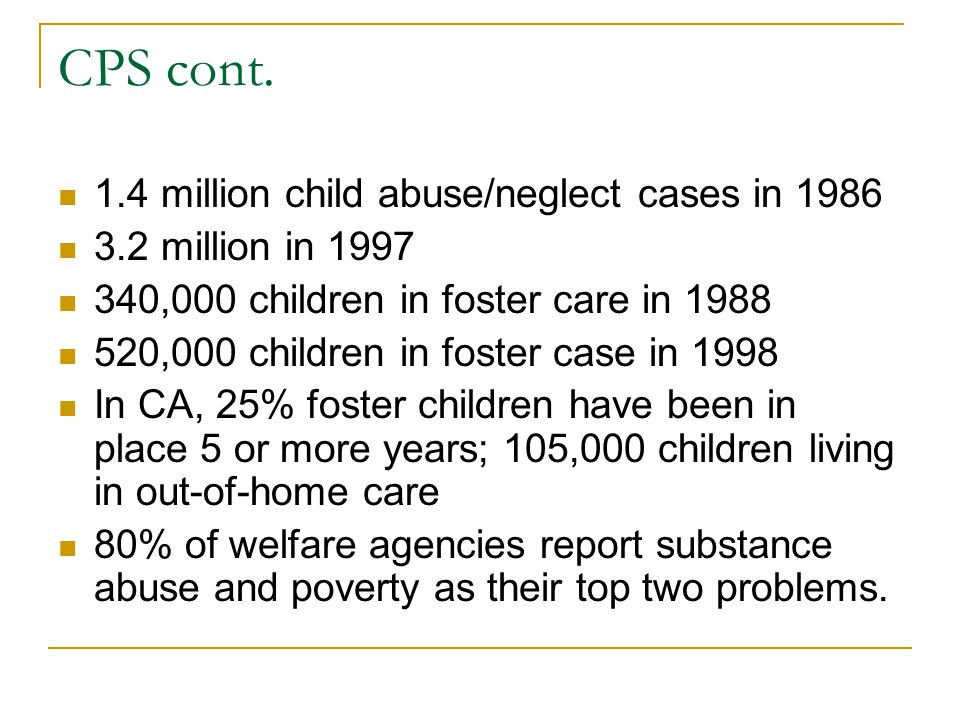 CPS cont. 1.4 million child abuse/neglect cases in 1986 3.2 million in 1997 340,000 children in foster care in 1988 520,000 children in foster case in