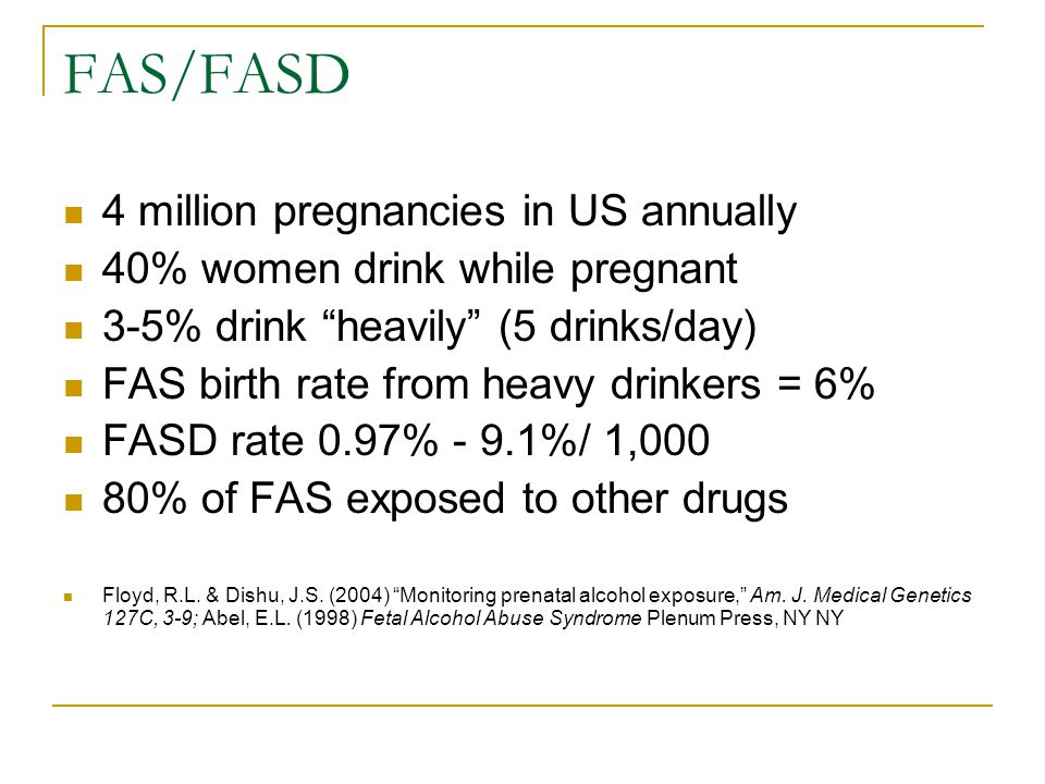 FAS/FASD 4 million pregnancies in US annually 40% women drink while pregnant 3-5% drink heavily (5 drinks/day) FAS birth rate from heavy drinkers = 6% FASD rate 0.97% - 9.1%/ 1,000 80% of FAS exposed to other drugs Floyd, R.L.
