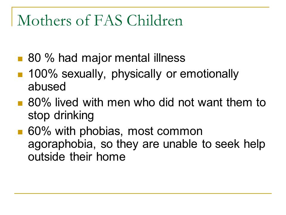 Mothers of FAS Children 80 % had major mental illness 100% sexually, physically or emotionally abused 80% lived with men who did not want them to stop drinking 60% with phobias, most common agoraphobia, so they are unable to seek help outside their home