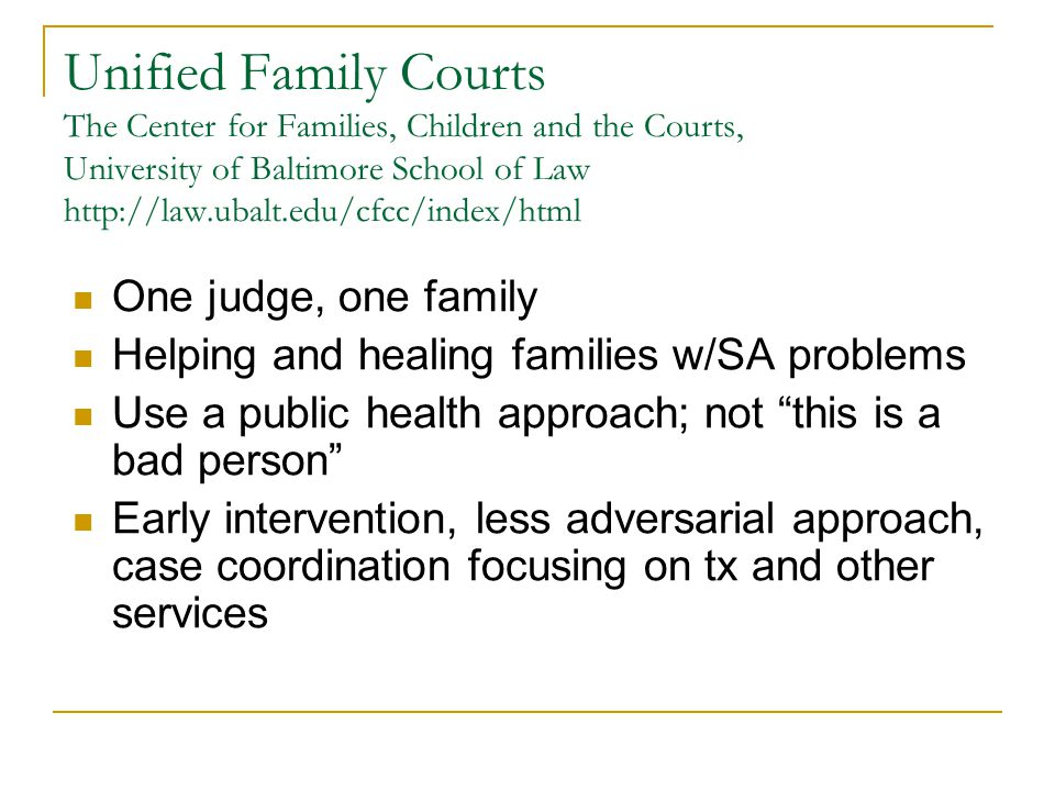 Unified Family Courts The Center for Families, Children and the Courts, University of Baltimore School of Law http://law.ubalt.edu/cfcc/index/html One judge, one family Helping and healing families w/SA problems Use a public health approach; not this is a bad person Early intervention, less adversarial approach, case coordination focusing on tx and other services