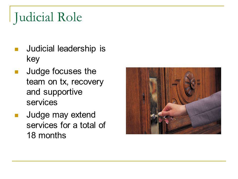 Judicial Role Judicial leadership is key Judge focuses the team on tx, recovery and supportive services Judge may extend services for a total of 18 months