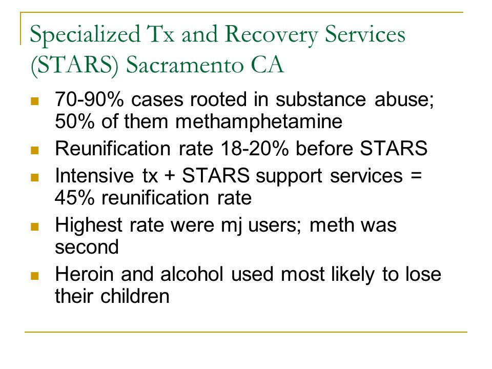 Specialized Tx and Recovery Services (STARS) Sacramento CA 70-90% cases rooted in substance abuse; 50% of them methamphetamine Reunification rate 18-20% before STARS Intensive tx + STARS support services = 45% reunification rate Highest rate were mj users; meth was second Heroin and alcohol used most likely to lose their children