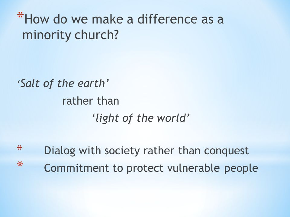 * How do we make a difference as a minority church? ' Salt of the earth' rather than 'light of the world' * Dialog with society rather than conquest *