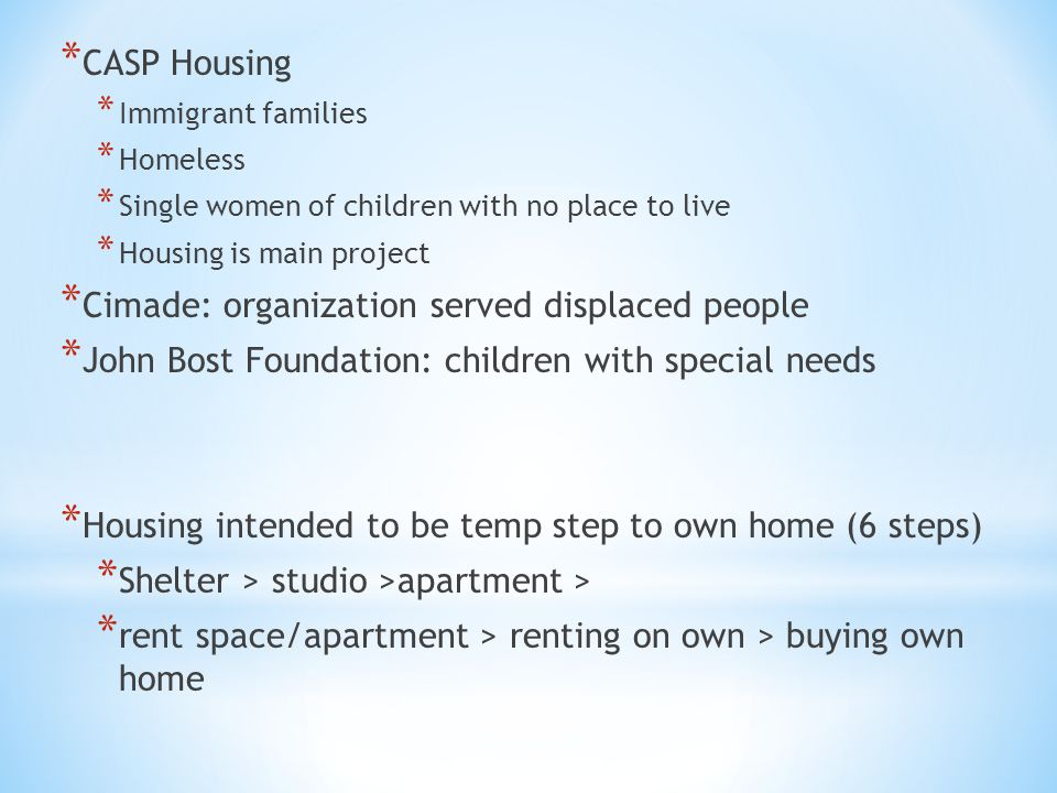* CASP Housing * Immigrant families * Homeless * Single women of children with no place to live * Housing is main project * Cimade: organization serve