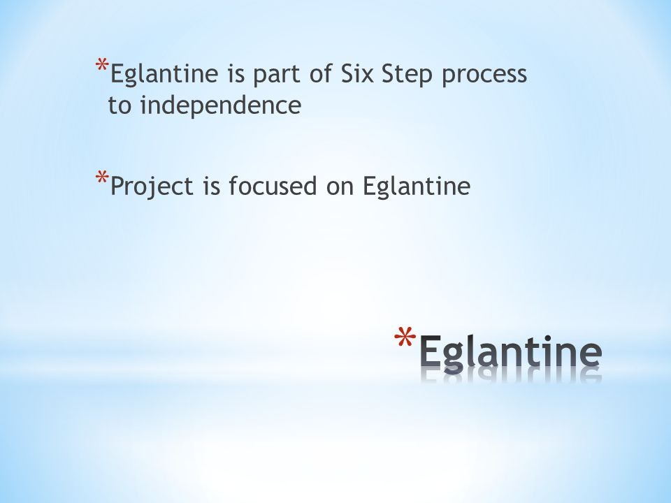 * Eglantine is part of Six Step process to independence * Project is focused on Eglantine