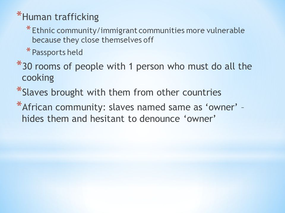 * Human trafficking * Ethnic community/immigrant communities more vulnerable because they close themselves off * Passports held * 30 rooms of people w