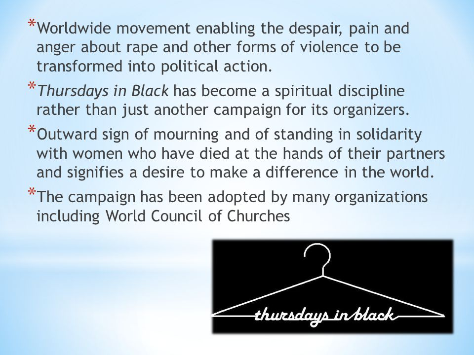* Worldwide movement enabling the despair, pain and anger about rape and other forms of violence to be transformed into political action. * Thursdays