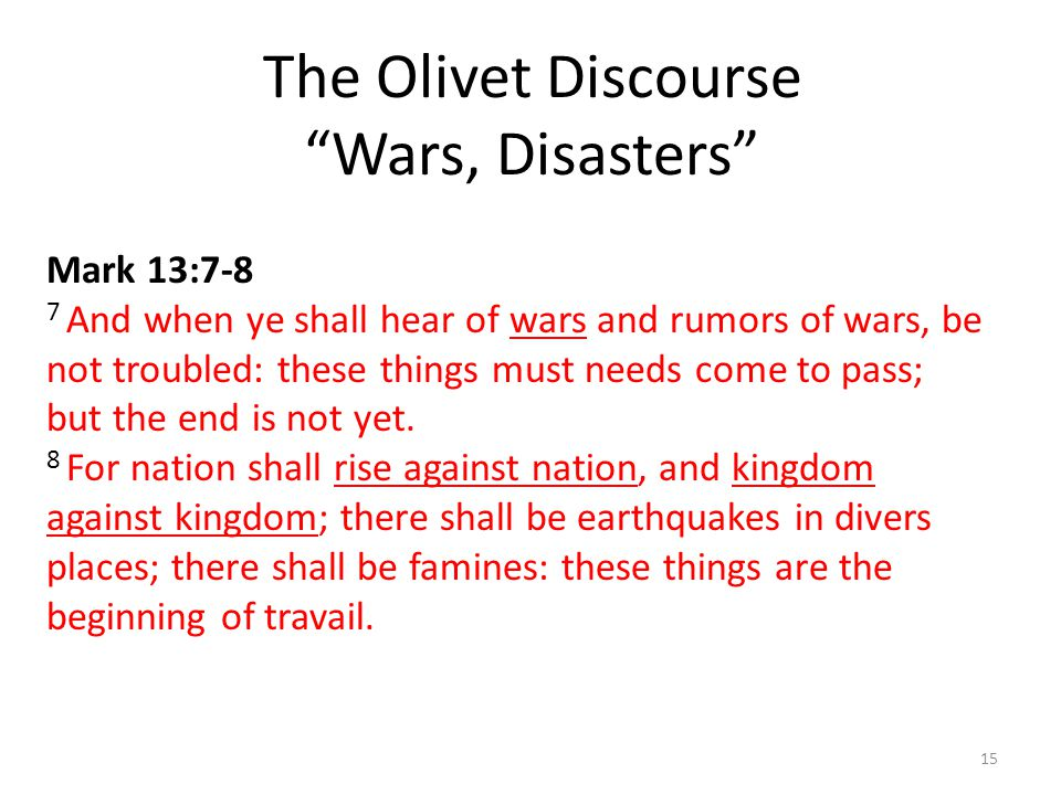 The Olivet Discourse Wars, Disasters 15 Mark 13:7-8 7 And when ye shall hear of wars and rumors of wars, be not troubled: these things must needs come to pass; but the end is not yet.