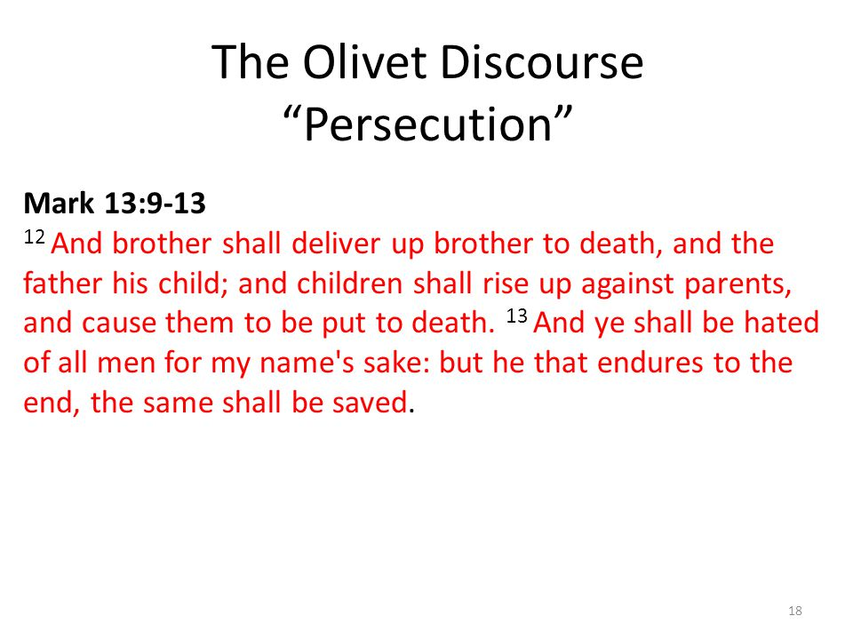 The Olivet Discourse Persecution 18 Mark 13:9-13 12 And brother shall deliver up brother to death, and the father his child; and children shall rise up against parents, and cause them to be put to death.