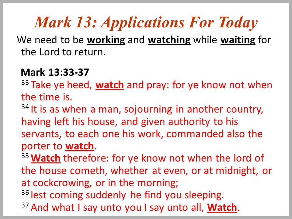 Mark 13: Applications For Today We need to be working and watching while waiting for the Lord to return.