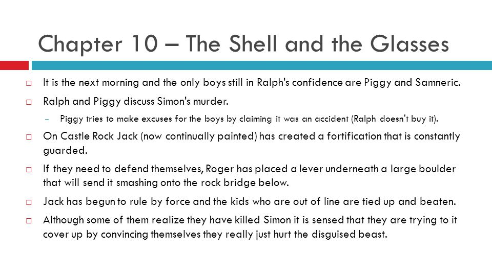 Chapter 10 – The Shell and the Glasses  It is the next morning and the only boys still in Ralph's confidence are Piggy and Samneric.  Ralph and Pigg