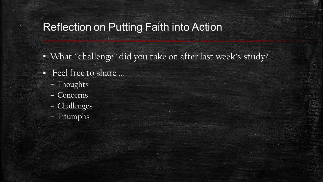 Reflection on Putting Faith into Action ▪ What challenge did you take on after last week's study.