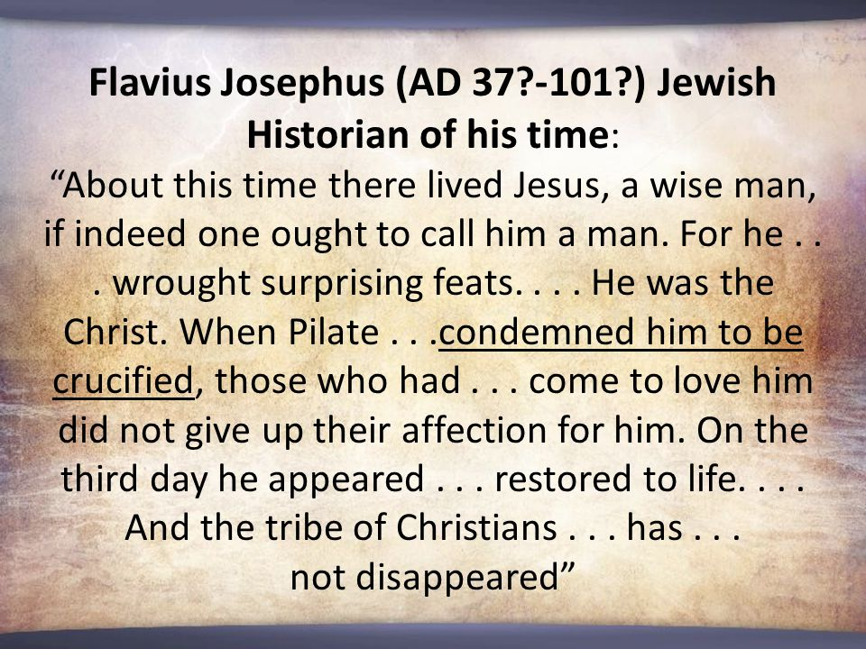 Flavius Josephus (AD 37?-101?) Jewish Historian of his time : About this time there lived Jesus, a wise man, if indeed one ought to call him a man.