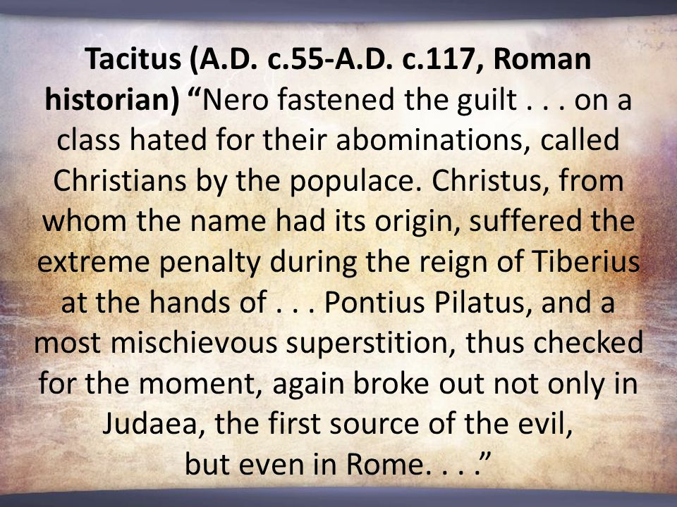 """Tacitus (A.D. c.55-A.D. c.117, Roman historian) """"Nero fastened the guilt... on a class hated for their abominations, called Christians by the populace"""