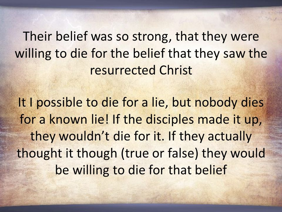 Their belief was so strong, that they were willing to die for the belief that they saw the resurrected Christ It I possible to die for a lie, but nobody dies for a known lie.