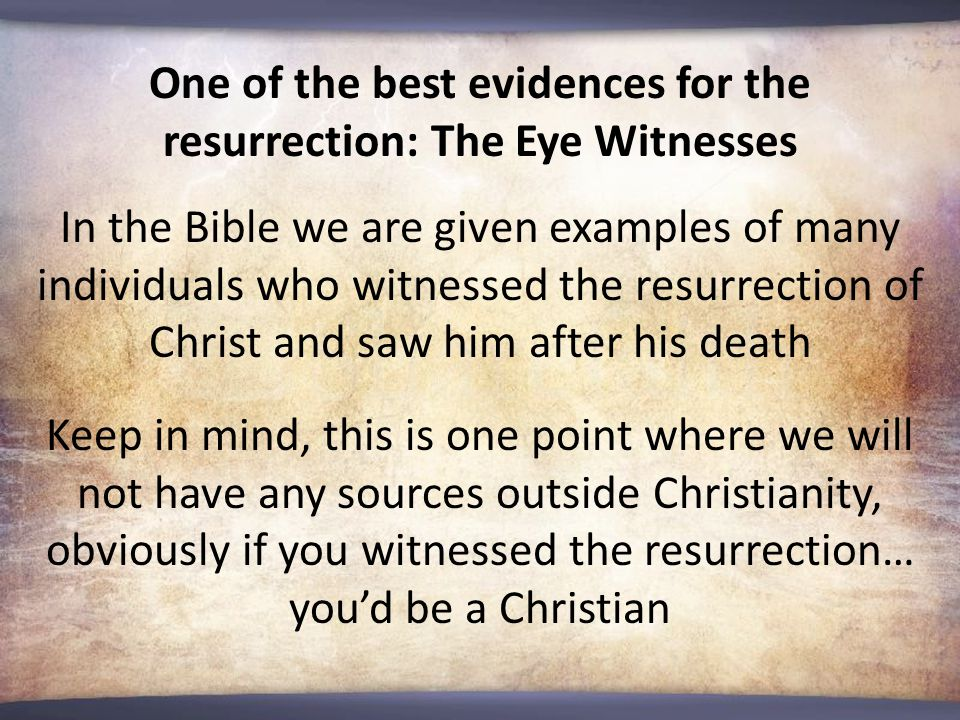 One of the best evidences for the resurrection: The Eye Witnesses In the Bible we are given examples of many individuals who witnessed the resurrection of Christ and saw him after his death Keep in mind, this is one point where we will not have any sources outside Christianity, obviously if you witnessed the resurrection… you'd be a Christian