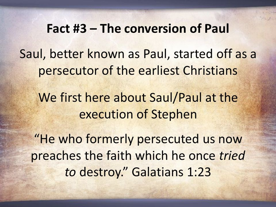 Fact #3 – The conversion of Paul Saul, better known as Paul, started off as a persecutor of the earliest Christians We first here about Saul/Paul at the execution of Stephen He who formerly persecuted us now preaches the faith which he once tried to destroy. Galatians 1:23