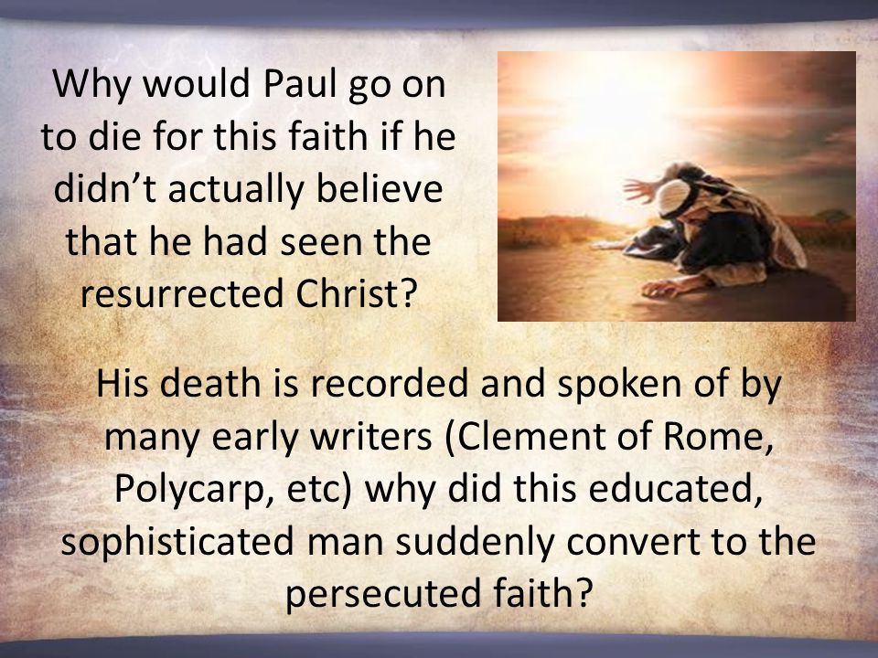 Why would Paul go on to die for this faith if he didn't actually believe that he had seen the resurrected Christ.
