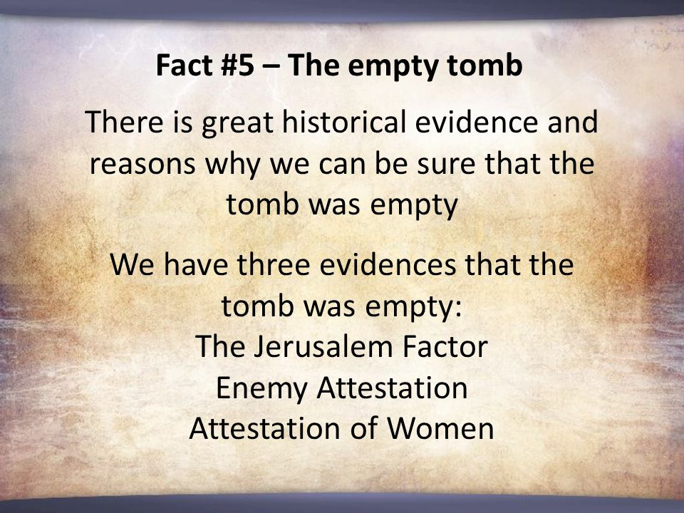 Fact #5 – The empty tomb There is great historical evidence and reasons why we can be sure that the tomb was empty We have three evidences that the tomb was empty: The Jerusalem Factor Enemy Attestation Attestation of Women