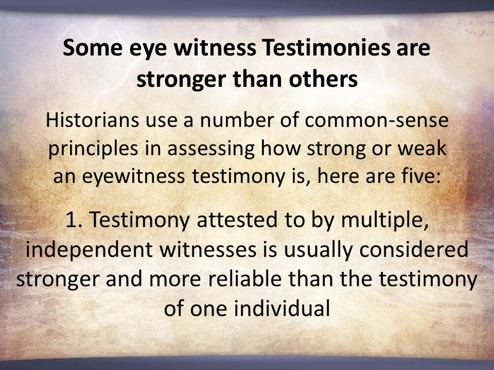 Some eye witness Testimonies are stronger than others Historians use a number of common-sense principles in assessing how strong or weak an eyewitness testimony is, here are five: 1.