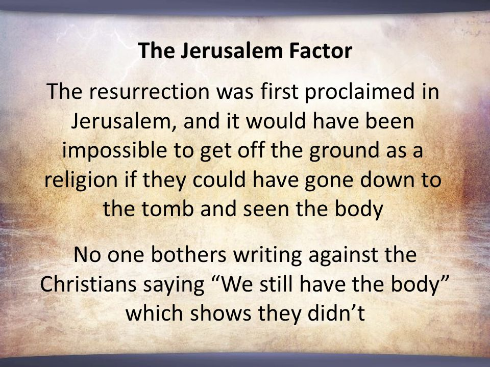 The Jerusalem Factor The resurrection was first proclaimed in Jerusalem, and it would have been impossible to get off the ground as a religion if they could have gone down to the tomb and seen the body No one bothers writing against the Christians saying We still have the body which shows they didn't