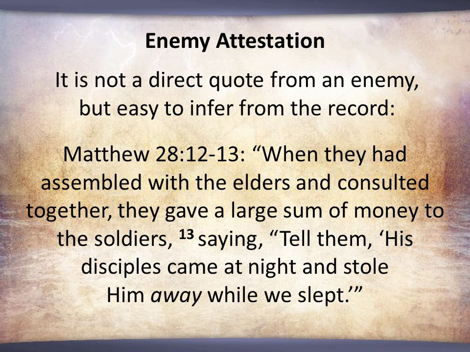Matthew 28:12-13: When they had assembled with the elders and consulted together, they gave a large sum of money to the soldiers, 13 saying, Tell them, 'His disciples came at night and stole Him away while we slept.' Enemy Attestation It is not a direct quote from an enemy, but easy to infer from the record: