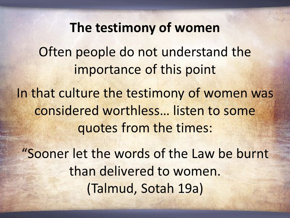 The testimony of women Often people do not understand the importance of this point In that culture the testimony of women was considered worthless… listen to some quotes from the times: Sooner let the words of the Law be burnt than delivered to women.