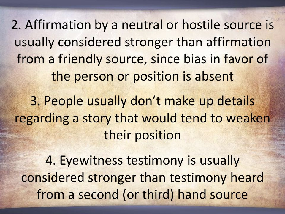 2. Affirmation by a neutral or hostile source is usually considered stronger than affirmation from a friendly source, since bias in favor of the perso